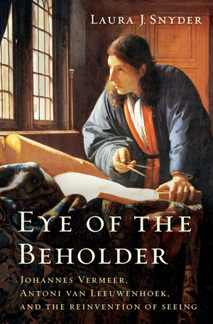"""Eye of the Beholder"" -- the remarkable story of how an artist and a scientist in 17th-century Holland transformed the way we see the world. Available from Amazon."