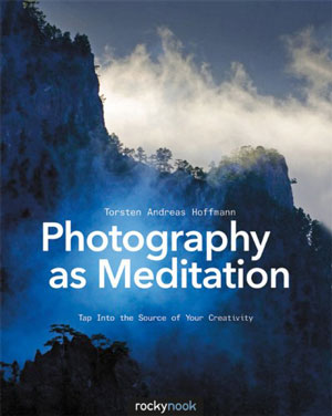 Photography as Meditation: Tap Into the Source of Your Creativity by Torsten Andreas Hoffmann