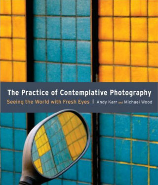 The Practice of Contemplative Photography: Seeing the World with Fresh Eyes by Andy Karr and Michael Wood