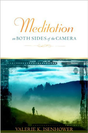 Meditation on Both Sides of the Camera: A Spiritual Journey in Photography by Valarie K. Isenhower